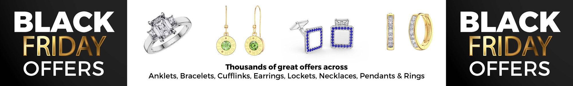 Black Friday Deals - Wide Selection of Earrings, Pendants, Engagement Rings, Bracelets and Necklaces